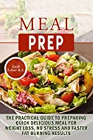Meal Prep: The Practical Guide to Preparing Quick, Delicious Meals for Weight Loss
