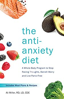 The Anti-Anxiety Diet: A Whole Body Program to Stop Racing Thoughts, Banish Worry and Live Panic-Free by [Miller, Ali]
