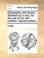 Geography and History. Selected by a Lady, for the Use of Her Own Children. Second Edition.