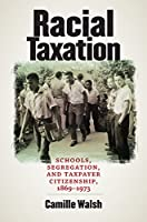 Racial Taxation: Schools, Segregation, and Taxpayer Citizenship, 1869-1973 (Justice, Power, and Politics)