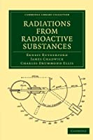 Radiations from Radioactive Substances (Cambridge Library Collection - Physical  Sciences)
