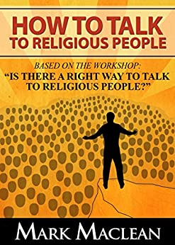 """How to Talk to Religious People: Based on the Workshop: """"Is there a Right Way to Talk to Religious People?"""" by [MacLean, Mark]"""