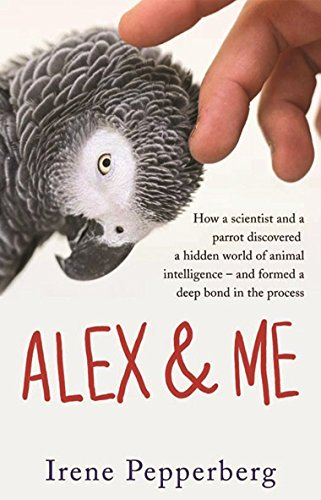 Alex & Me: how a scientist and a parrot discovered a hidden world of animal intelligence - and formed a deep bond in the process