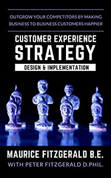 Customer Experience Strategy - Design & Implementation: Outgrow your competitors by making your business to business customers happier (Customer Strategy Book 1) by [FitzGerald, Maurice]