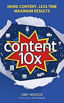 Content 10x: More Content, Less Time, Maximum Results by [Woods, Amy]