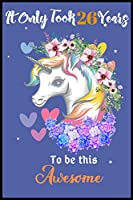 It Only Took 26 Years To Be This Awesome: A Nice Gift Idea For Unicorn Lovers Girl Women Gifts Journal Lined Notebook.Unicorn Birthday Journal for 26 Years Old Girls