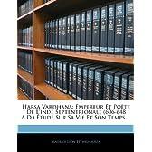 Harsa Vardhana: Empereur Et Pote de L'Inde Septentrionale (606-648 A.D.) Tude Sur Sa Vie Et Son Temps ...