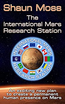 The International Mars Research Station: An exciting new plan to create a permanent human presence on Mars by [Moss, Shaun]