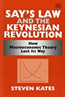Say's Law and the Keynesian Revolution: How Macroeconomic Theory Lost Its Way