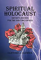 Spiritual Holocaust: Satan's Agenda for the End-time Church
