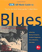 All Music Guide to the Blues: The Experts' Guide to the Best Blues Recordings (All Music Guide to the Blues, 2nd ed)