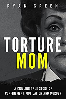 Torture Mom: A Chilling True Story of Confinement, Mutilation and Murder (True Crime) by [Green, Ryan]