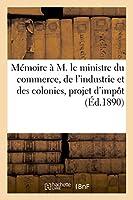 Mémoire À M. Le Ministre Du Commerce, de l'Industrie Et Des Colonies, Au Sujet Du Projet d'Impôt (Litterature)