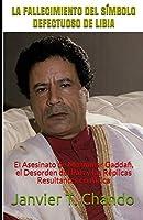 LA FALLECIMIENTO DEL SÍMBOLO DEFECTUOSO DE LIBIA: El Asesinato de Muammar Gaddafi, el Desorden del País y las Réplicas Resultantes en África