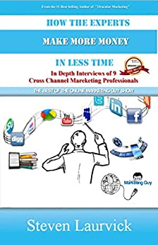 How The Experts Make More Money In Less Time: In Depth Interviews with 9 Cross Channel Marketing Professionals by [Laurvick, Steven]