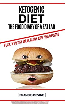 Ketogenic Diet: Keto Diet & The Food Diary of a Fat Lad. Plus, a 30 Day Dear Diary and 100 Keto Recipes by [Devine, Francis]