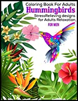 Coloring Book For Adults Hummingbirds StressRelieving Designs For Adults Relaxation For Men: Coloring Book For Adults:45 Hummingbirds:Stress Relieving Hummingbirds designs For Adult Relaxation