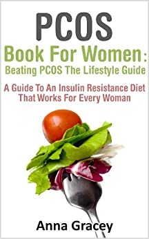 PCOS Book For Women : Beating PCOS The Lifestyle Guide A Guide To An Insulin Resistance Diet That Works For Every Woman by [Gracey, Anna]