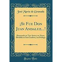 ¡si Fue Don Juan Andaluz...!: Humorada En Tres Actos Y En Verso, Dividida En Seis Cuadros Y Un Prólogo (Classic Reprint)