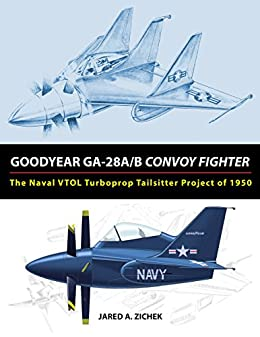 [Zichek, Jared]のGoodyear GA-28A/B Convoy Fighter: The Naval VTOL Turboprop Tailsitter Project of 1950 (English Edition)