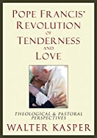 Pope Francis' Revolution of Tenderness and Love: Theological and Pastoral Perspectives by Cardinal Walter Kasper(2015-03-06)