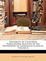 University of California Publications. Bulletin of the Department of Geological Sciences, Volume 6