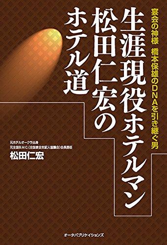 生涯現役ホテルマン松田仁宏のホテル道―宴会の神様 橋本保雄のDNAを引き継ぐ男の詳細を見る