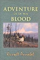 Adventure Is in My Blood: (1957-1964) (Annabel Adventure Series/Russell Annabel, Vol 3)