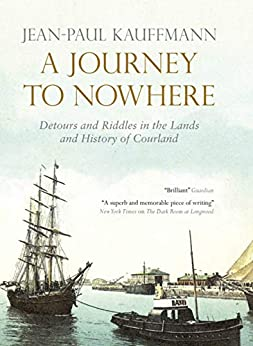 A Journey to Nowhere: Among the Lands and History of Courland by [Kauffmann, Jean-Paul]