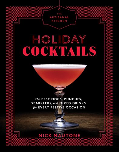 The Artisanal Kitchen: Holiday Cocktails: The Best Nogs, Punches, Sparklers, and Mixed Drinks for Every Festive Occasion (English Edition)