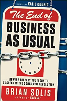 The End of Business As Usual: Rewire the Way You Work to Succeed in the Consumer Revolution by [Solis, Brian]