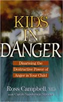 Kids in Danger: Disarming the Destructive Power of Anger in Your Child