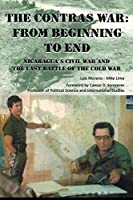 The Contras War: From Beginning to End - Nicaragua's Civil War and One of the Last Battle of the Cold War