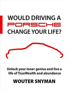 Would Driving a Porsche Change Your Life?: Unlock your Inner Genius and Live a Life of TrueWealth and Abundance by [Snyman, Wouter]