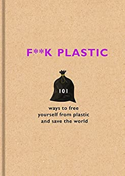 F**k Plastic: 101 ways to free yourself from plastic and save the world by [Team, The F]