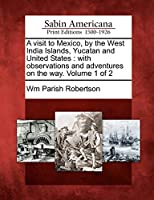 A Visit to Mexico, by the West India Islands, Yucatan and United States: With Observations and Adventures on the Way. Volume 1 of 2