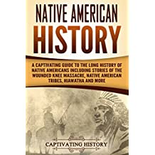 Native American History: A Captivating Guide to the Long History of Native Americans Including Stories of the Wounded Knee Massacre, Native American Tribes, Hiawatha and More