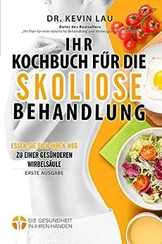 Ihr Kochbuch für die Skoliose Behandlung: Essen Sie sich Ihren Weg zu einer gesünderen Wirbelsäule (German Edition) by [Lau, Kevin]