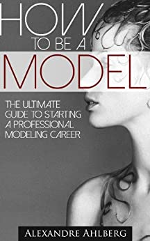 How to Be a Model: - Discover the Fastest, Cheapest, and Easiest Way to Become a Fashion Model : How to Become a Model The step-by-step guide to  getting ... to  getting (How to Become a Model) Book 1) by [Ahlberg, Alexandre]