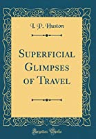 Superficial Glimpses of Travel (Classic Reprint)