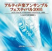 アルティ声楽アンサンブルフェスティバル 2005 世界の歌声&日本の歌声 [ALVEF]