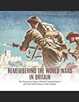 Remembering the World Wars in Britain: The History and Legacy of British Commemorations and Their Social Memory of the Conflicts