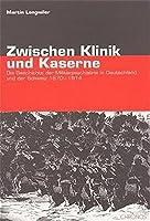 Zwischen Klinik und Kaserne: Die Geschichte der Militaerpsychiatrie in Deutschland und der Schweiz 1870 - 1914