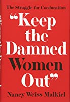 Keep the Damned Women Out: The Struggle for Coeducation (The William G. Bowen Series)