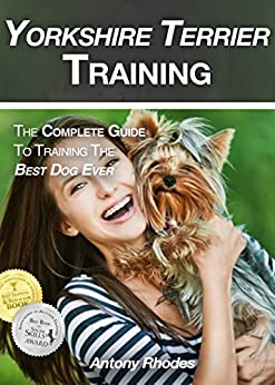 Yorkshire Terrier Training: The Complete Guide To Training the Best Dog Ever by [Rhodes, Antony]