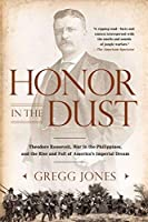 Honor in the Dust: Theodore Roosevelt, War in the Philippines, and the Rise and Fall of America's I mperial Dream by Gregg Jones(2013-01-23)