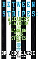 Between the Stripes: A Leader's Playbook for Earning Your Stripes Part I