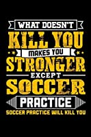 What doesn't kill you makes you stronger except Soccer practice Soccer practice will kill you: Weekly 100 page 6 x 9 journal to jot down your ideas and notes