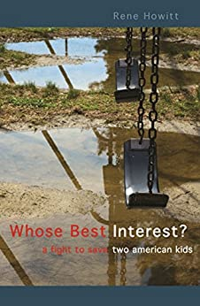 Whose Best Interest: A Fight to Save Two American Kids by [Howitt, Rene]