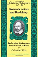 Romantic Actors and Bardolatry: Performing Shakespeare from Garrick to Kean (Studies in Shakespeare)